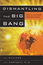 Dismantling the Big Bang - God's Universe Rediscovered