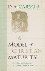 A Model of Christian Maturity - An Exposition of 2 Corinthians 10-13